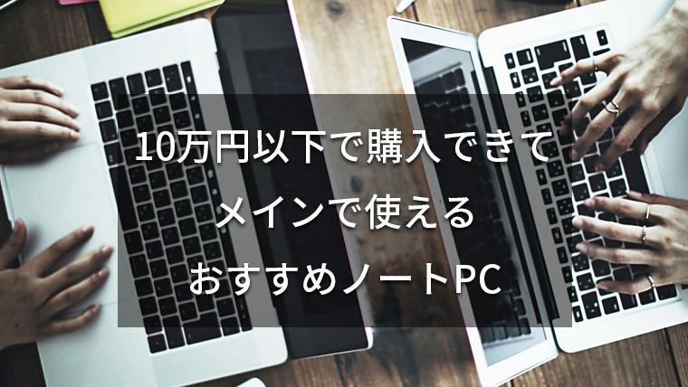 【10万円以下】コスパ抜群のおすすめノートパソコンを紹介!メインで使えます【2019版】