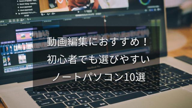 【Youtuber必見】動画編集におすすめのノートパソコン10選【2019年最新】
