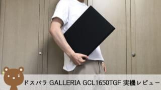 【ドスパラ GALLERIA GCL1650TGF レビュー】10万円以下(税別)でしっかり遊べるゲーミングノートPC